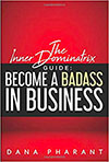 The Inner Dominatrix Guide: Become a Badass in Business by Dana Pharant