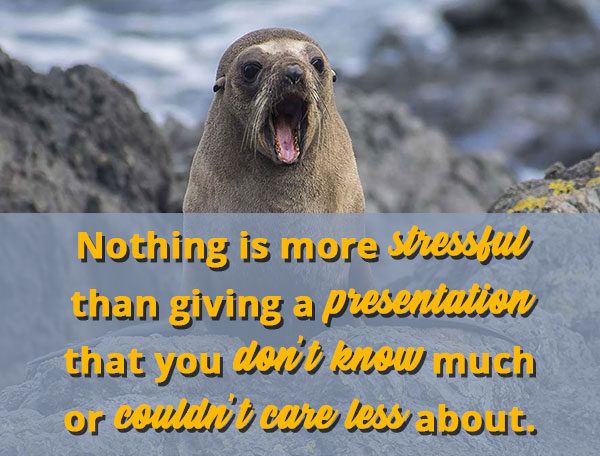 Nothing is more stressful than giving a presentation that you don't know much or couldn't care less about